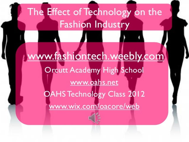 The Effect of Technology on the       Fashion Industrywww.fashiontech.weebly.com   Orcutt Academy High School          www...