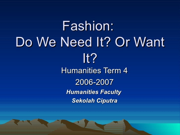 Fashion:  Do We Need It? Or Want It? Humanities Term 4 2006-2007 Humanities Faculty  Sekolah Ciputra