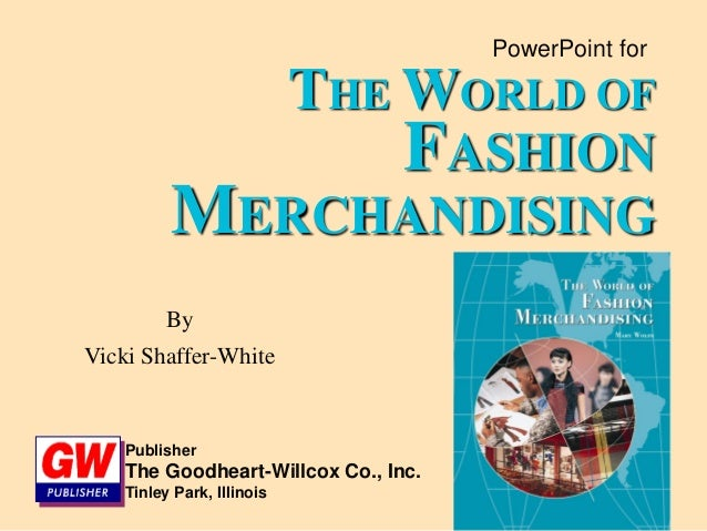 PowerPoint for THE WORLD OF FASHION MERCHANDISING By Vicki Shaffer-White Publisher The Goodheart-Willcox Co., Inc. Tinley ...