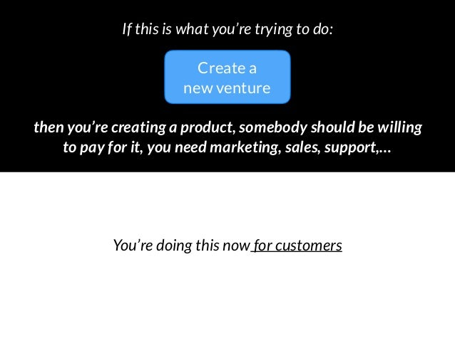 then you're creating a product, somebody should be willing to pay for it, you need marketing, sales, support,… If this is...
