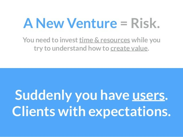 A New Venture = Risk. Suddenly you have users. Clients with expectations. You need to invest time & resources while you t...