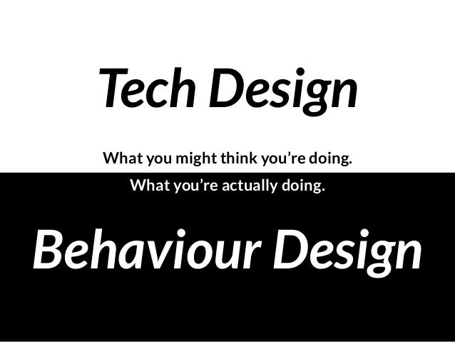 Tech Design Behaviour Design What you might think you're doing. What you're actually doing.