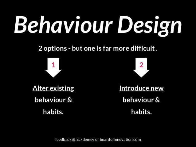 Behaviour Design 2 options - but one is far more difficult . Alter existing behaviour & habits. Introduce new behaviour & ...