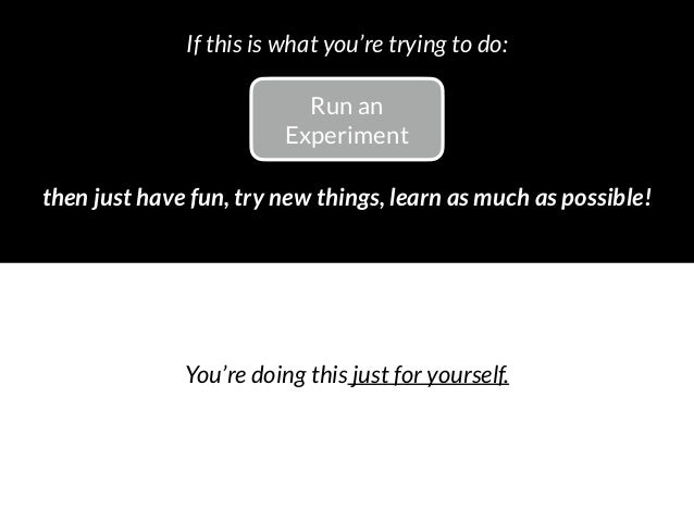 Run an Experiment then just have fun, try new things, learn as much as possible! If this is what you're trying to do: You...