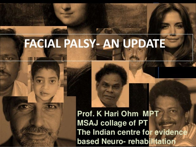 FACIAL PALSY- AN UPDATE  Prof. K Hari Ohm MPT MSAJ collage of PT The Indian centre for evidence based Neuro- rehabilitatio...