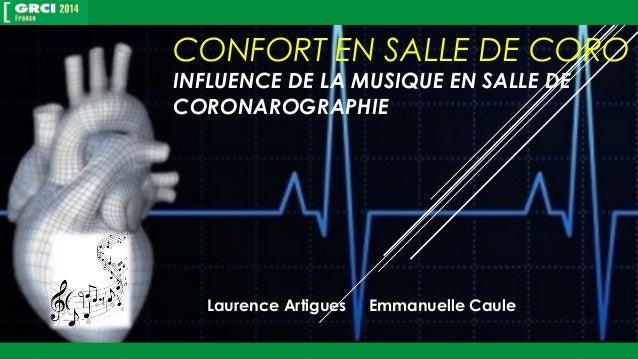CONFORT EN SALLE DE CORO  INFLUENCE DE LA MUSIQUE EN SALLE DE  CORONAROGRAPHIE  Laurence Artigues Emmanuelle Caule