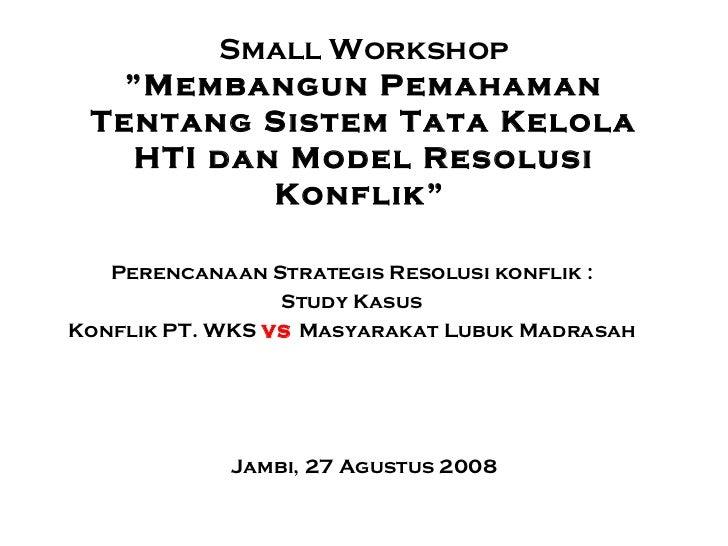 """Small Workshop """"Membangun Pemahaman Tentang Sistem Tata Kelola HTI dan Model Resolusi Konflik""""   Jambi, 27 Agustus 2008 Pe..."""