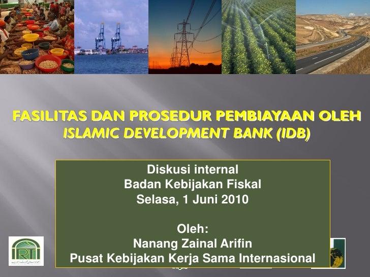 FASILITAS DAN PROSEDUR PEMBIAYAAN OLEH        ISLAMIC DEVELOPMENT BANK (IDB)                   Diskusi internal           ...