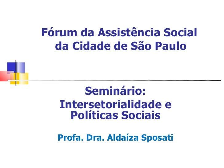 Fórum da Assistência Social  da Cidade de São Paulo Seminário: Intersetorialidade e Políticas Sociais Profa. Dra. Aldaíza ...
