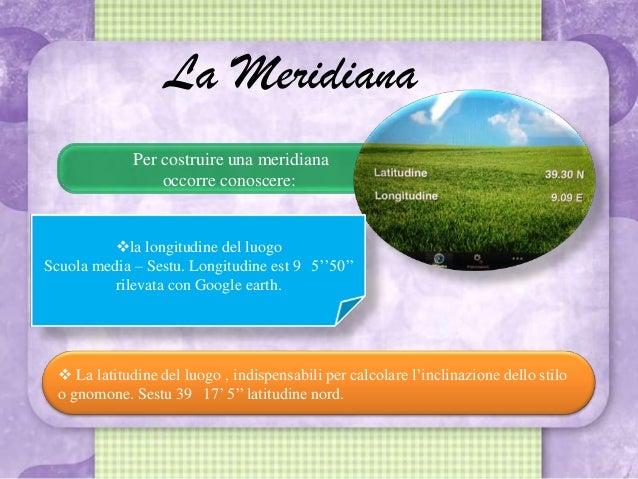 Per costruire una meridianaoccorre conoscere:La Meridiana La latitudine del luogo , indispensabili per calcolare l'inclin...