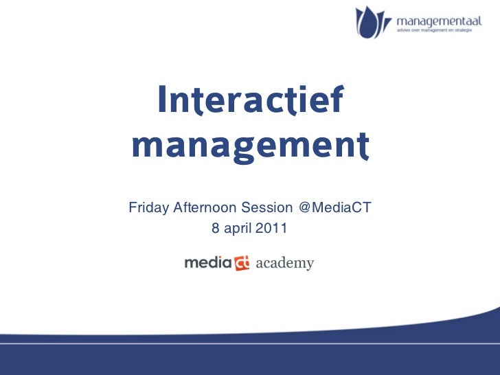 InteractiefmanagementFriday Afternoon Session @MediaCT             8 april 2011