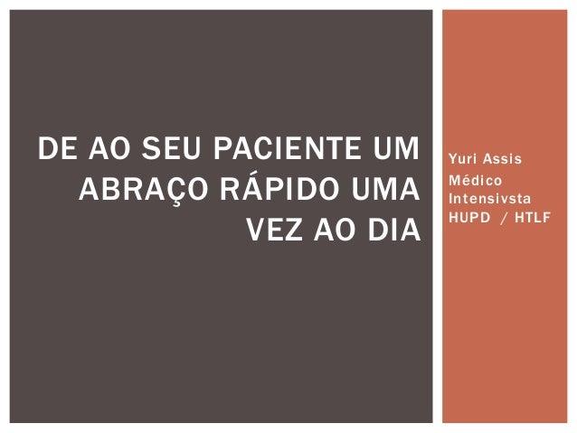 Yuri Assis Médico Intensivsta HUPD / HTLF DE AO SEU PACIENTE UM ABRAÇO RÁPIDO UMA VEZ AO DIA