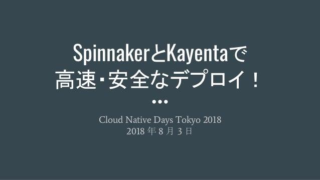 SpinnakerとKayentaで 高速・安全なデプロイ! Cloud Native Days Tokyo 2018 2018 年 8 月 3 日