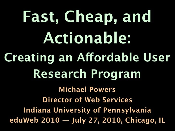 Fast, Cheap, and      Actionable: Creating an Affordable User     Research Program             Michael Powers         Dire...