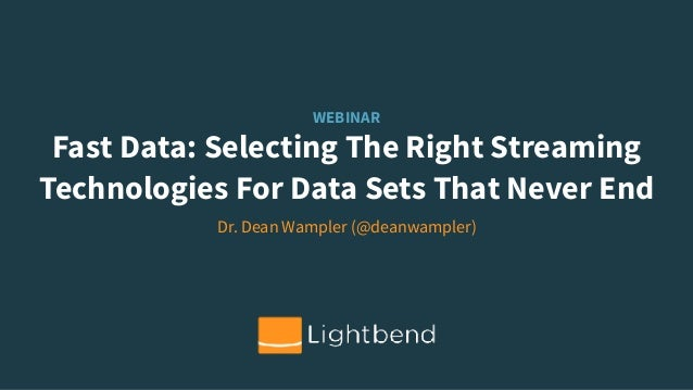 WEBINAR Fast Data: Selecting The Right Streaming Technologies For Data Sets That Never End Dr. Dean Wampler (@deanwampler)