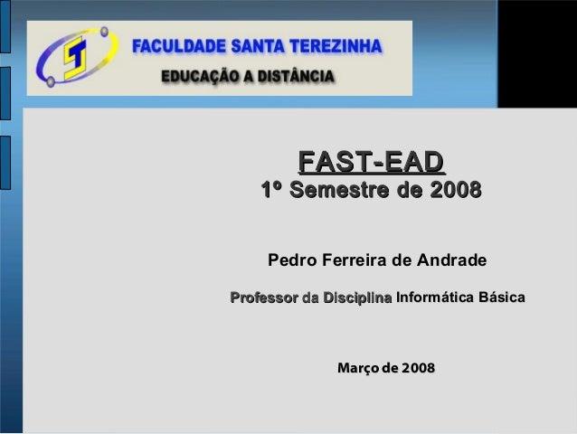 FAST-EAD    1º Semestre de 2008     Pedro Ferreira de AndradeProfessor da Disciplina Informática Básica               Març...