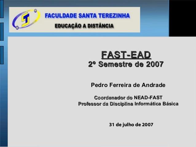 FAST-EAD    2º Semestre de 2007     Pedro Ferreira de Andrade      Coordenador do NEAD-FASTProfessor da Disciplina Informá...