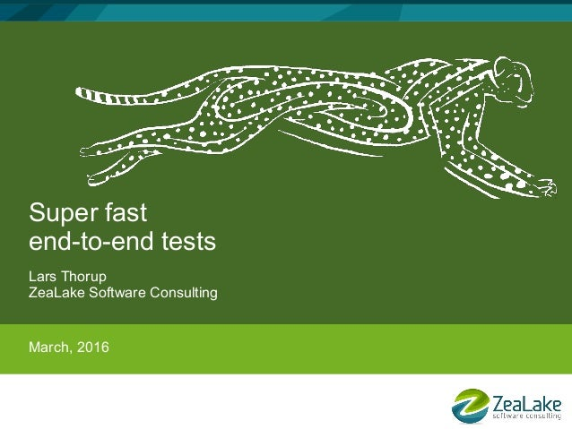Super fast end-to-end tests Lars Thorup ZeaLake Software Consulting March, 2016