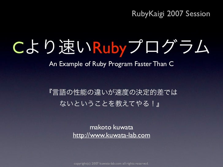 RubyKaigi 2007 SessionC                      Ruby    An Example of Ruby Program Faster Than C                  makoto kuwa...