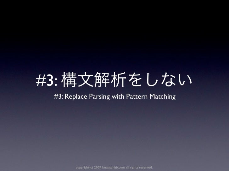 #3:  #3: Replace Parsing with Pattern Matching         copyright(c) 2007 kuwata-lab.com all rights reserved.