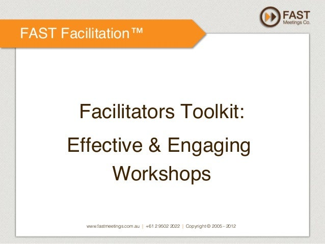 FAST Facilitation™!  ! Facilitators Toolkit: ! Effective & Engaging Workshops ! www.fastmeetings.com.au | +61 2 9502 2022 ...