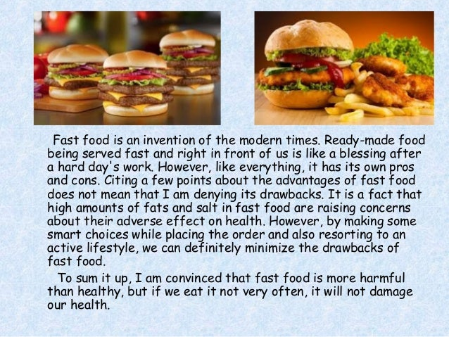 advantages of fast food List of cons of fast food 1 packed with calories yes, there is a certain required amount of calorie intake, but consuming too much sugar, carbohydrates and fats exceeds that requirement and is bad for the health.