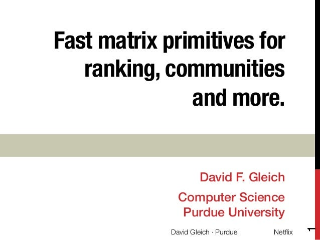 Fast matrix primitives for ranking, communities ! and more.    David F. Gleich!  David Gleich · Purdue  Netflix  1  Compute...