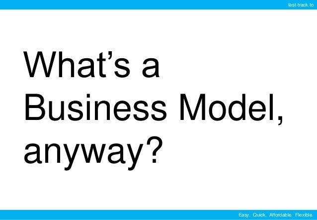 Easy. Quick. Affordable. Flexible. fast-track.to What's a Business Model, anyway?
