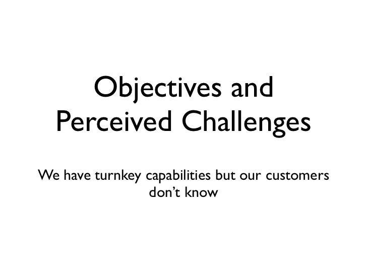 Objectives and  Perceived ChallengesWe have turnkey capabilities but our customers                 don't know
