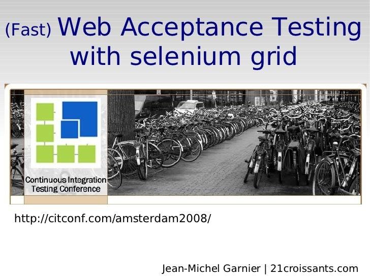 (Fast)  Web Acceptance Testing with selenium grid http://citconf.com/amsterdam2008/ Jean-Michel Garnier | 21croissants.com