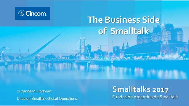 Smalltalks 2017 Fundación Argentina de Smalltalk Suzanne M. Fortman Director, Smalltalk Global Operations The Business Sid...