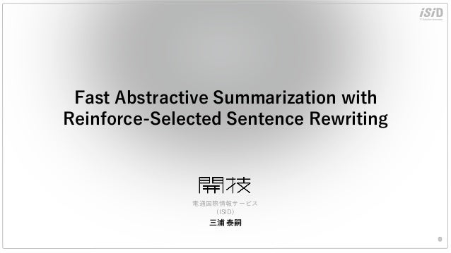 Fast Abstractive Summarization with Reinforce-Selected Sentence Rewriting 0 三浦 泰嗣 電通国際情報サービス (ISID)