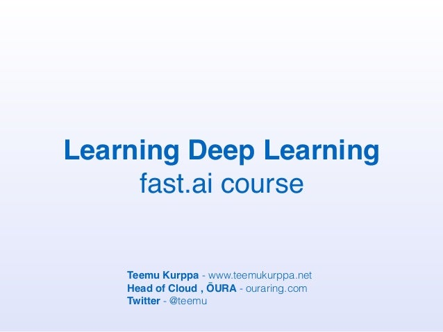 Learning Deep Learning fast.ai course Teemu Kurppa - www.teemukurppa.net Head of Cloud , ŌURA - ouraring.com Twitter - @te...