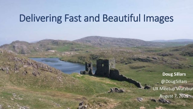 Delivering Fast and Beautiful Images Doug Sillars @DougSillars UX Meetup Wurzbur August 7, 2019