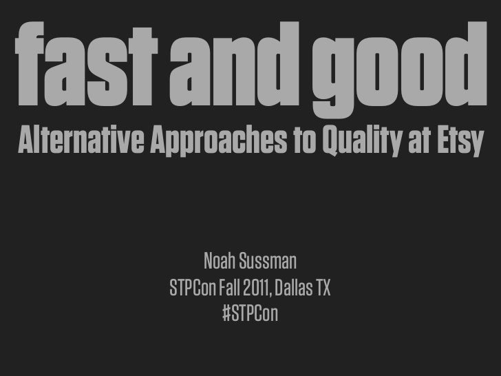 fast and goodAlternative Approaches to Quality at Etsy                 Noah Sussman             STPCon Fall 2011, Dallas T...