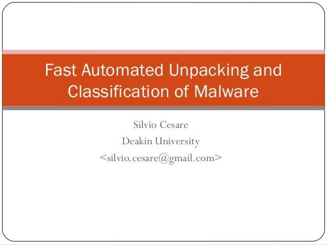 Silvio Cesare Deakin University <silvio.cesare@gmail.com> Fast Automated Unpacking and Classification of Malware