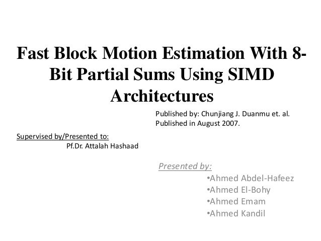 Fast Block Motion Estimation With 8-Bit Partial Sums Using SIMDArchitecturesPresented by:•Ahmed Abdel-Hafeez•Ahmed El-Bohy...