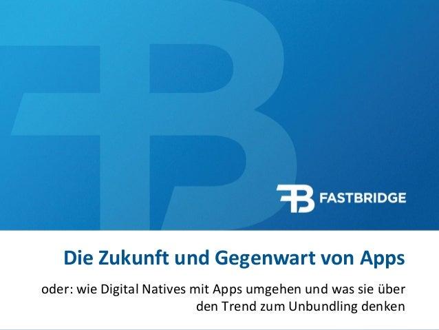 1  Die Zukunft und Gegenwart von Apps  oder: wie Digital Natives mit Apps umgehen und was sie über den Trend zum Unbundlin...