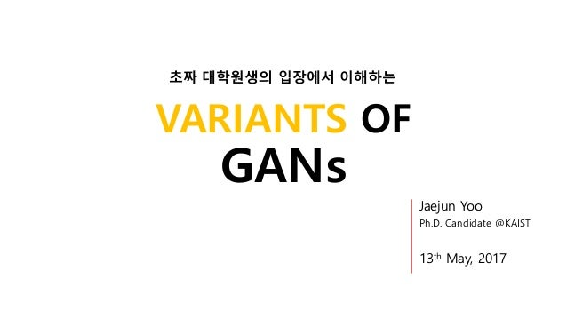 VARIANTS OF GANs Jaejun Yoo Ph.D. Candidate @KAIST 13th May, 2017 초짜 대학원생의 입장에서 이해하는