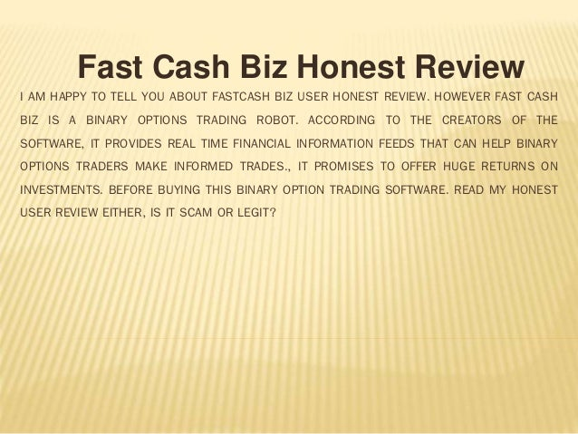 I AM HAPPY TO TELL YOU ABOUT FASTCASH BIZ USER HONEST REVIEW. HOWEVER FAST CASH BIZ IS A BINARY OPTIONS TRADING ROBOT. ACC...