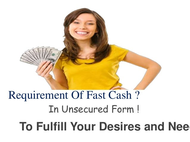 Requirement Of Fast Cash ? To Fulfill Your Desires and Need In Unsecured Form !