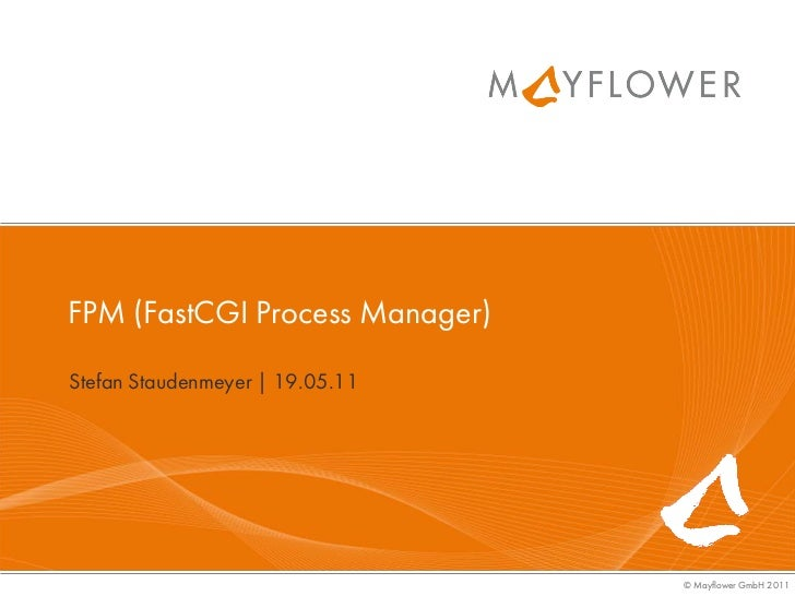 FPM (FastCGI Process Manager)Stefan Staudenmeyer | 19.05.11                                 © Mayflower GmbH 2011