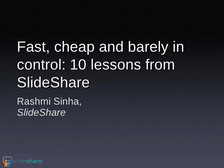 Rashmi Sinha, SlideShare Fast, cheap and barely in control: 10 lessons from SlideShare