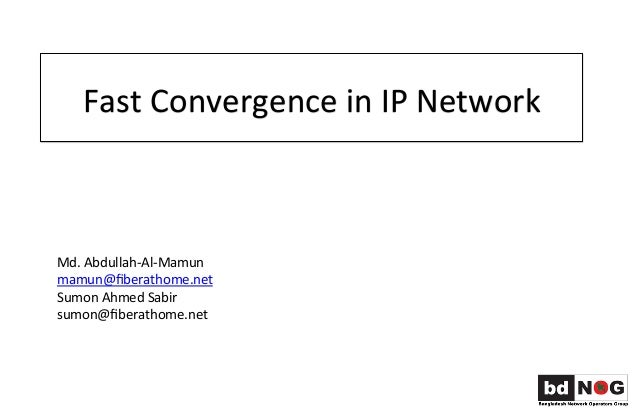 Fast  Convergence  in  IP  Network   Md.  Abdullah-‐Al-‐Mamun   mamun@fiberathome.net   Sumon  Ahmed  ...