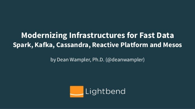 Modernizing Infrastructures for Fast Data Spark, Kafka, Cassandra, Reactive Platform and Mesos by Dean Wampler, Ph.D. (@de...