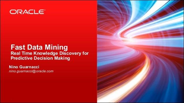 Fast Data Mining  Real Time Knowledge Discovery for Predictive Decision Making Nino Guarnacci nino.guarnacci@oracle.com  ...