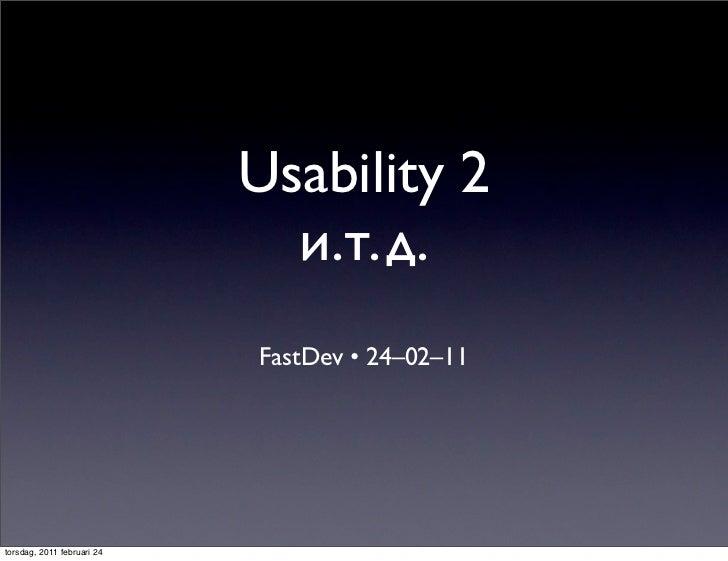 Usability 2                              и.т.д.                            FastDev • 24–02–11torsdag, 2011 februari 24