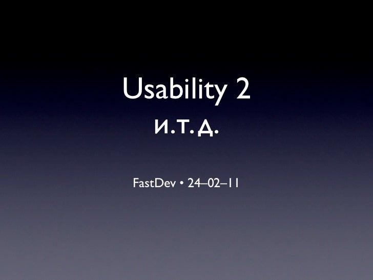 Usability 2  и.т.д.FastDev • 24–02–11