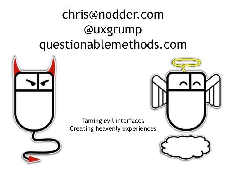 chris@nodder.com        @uxgrumpquestionablemethods.com        Taming evil interfaces    Creating heavenly experiences