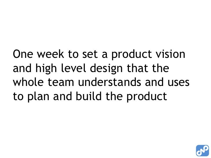One week to set a product visionand high level design that thewhole team understands and usesto plan and build the product